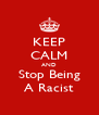KEEP CALM AND Stop Being A Racist - Personalised Poster A4 size
