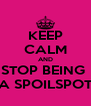 KEEP CALM AND STOP BEING  A SPOILSPOT - Personalised Poster A4 size