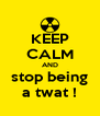 KEEP CALM AND stop being a twat ! - Personalised Poster A4 size