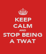KEEP CALM AND STOP BEING A TWAT - Personalised Poster A4 size