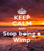 KEEP CALM AND Stop being a Wimp - Personalised Poster A4 size