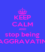 KEEP CALM AND stop being AGGRAVATIN - Personalised Poster A4 size
