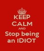 KEEP CALM AND Stop being an IDIOT - Personalised Poster A4 size
