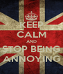 KEEP CALM AND STOP BEING ANNOYING - Personalised Poster A4 size