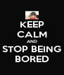 KEEP CALM AND STOP BEING BORED - Personalised Poster A4 size