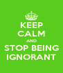 KEEP CALM AND STOP BEING IGNORANT - Personalised Poster A4 size
