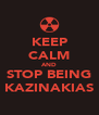 KEEP CALM AND STOP BEING KAZINAKIAS - Personalised Poster A4 size