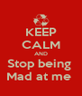KEEP CALM AND Stop being  Mad at me  - Personalised Poster A4 size