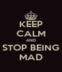KEEP CALM AND STOP BEING MAD - Personalised Poster A4 size