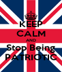 KEEP CALM AND Stop Being PATRIOTIC - Personalised Poster A4 size