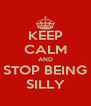 KEEP CALM AND STOP BEING SILLY - Personalised Poster A4 size