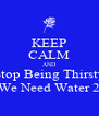 KEEP CALM AND Stop Being Thirsty We Need Water 2 - Personalised Poster A4 size