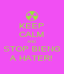 KEEP CALM AND STOP BIENG A HATER! - Personalised Poster A4 size
