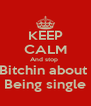 KEEP CALM And stop  Bitchin about  Being single - Personalised Poster A4 size