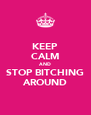 KEEP CALM AND STOP BITCHING AROUND - Personalised Poster A4 size