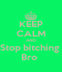 KEEP CALM AND Stop bitching  Bro  - Personalised Poster A4 size