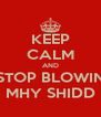 KEEP CALM AND STOP BLOWIN MHY SHIDD - Personalised Poster A4 size