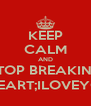 KEEP CALM AND STOP BREAKING MY HEART;ILOVEYOU<3 - Personalised Poster A4 size