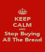 KEEP CALM AND Stop Buying All The Bread - Personalised Poster A4 size