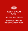 KEEP CALM AND  STOP BUYING THINGS WITH  KEEP CALM ON - Personalised Poster A4 size