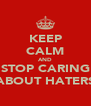 KEEP CALM AND STOP CARING ABOUT HATERS - Personalised Poster A4 size