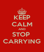KEEP CALM AND STOP  CARRYING - Personalised Poster A4 size