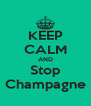 KEEP CALM AND Stop Champagne - Personalised Poster A4 size