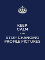 KEEP CALM AND STOP CHANGING PROFILE PICTURES - Personalised Poster A4 size