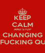 KEEP CALM AND STOP CHANGING THE FUCKING QUOTE - Personalised Poster A4 size