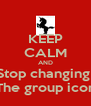 KEEP CALM AND Stop changing  The group icon - Personalised Poster A4 size