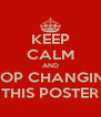 KEEP CALM AND STOP CHANGING THIS POSTER - Personalised Poster A4 size