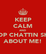 KEEP CALM AND STOP CHATTIN SHIT ABOUT ME! - Personalised Poster A4 size