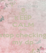 KEEP CALM AND stop checking my dp - Personalised Poster A4 size