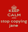 KEEP CALM AND stop copying jane - Personalised Poster A4 size