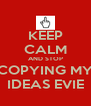 KEEP CALM AND STOP COPYING MY IDEAS EVIE - Personalised Poster A4 size