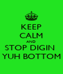 KEEP CALM AND STOP DIGIN  YUH BOTTOM - Personalised Poster A4 size