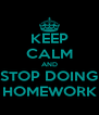 KEEP CALM AND STOP DOING HOMEWORK - Personalised Poster A4 size