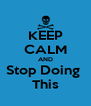 KEEP CALM AND Stop Doing  This - Personalised Poster A4 size