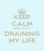 KEEP CALM AND STOP DRAINING MY LIFE - Personalised Poster A4 size