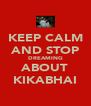 KEEP CALM AND STOP DREAMING ABOUT KIKABHAI - Personalised Poster A4 size