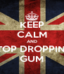 KEEP CALM AND STOP DROPPING GUM - Personalised Poster A4 size