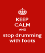 KEEP CALM AND stop drumming with foots - Personalised Poster A4 size