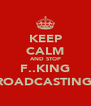 KEEP CALM AND STOP F..KING BROADCASTING :( - Personalised Poster A4 size