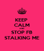 KEEP  CALM AND STOP FB STALKING ME - Personalised Poster A4 size
