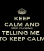 KEEP CALM AND STOP FUCKING TELLING ME  TO KEEP CALM - Personalised Poster A4 size