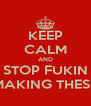 KEEP CALM AND STOP FUKIN MAKING THESE - Personalised Poster A4 size