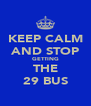 KEEP CALM AND STOP GETTING THE 29 BUS - Personalised Poster A4 size