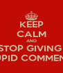 KEEP CALM AND STOP GIVING  STUPID COMMENTS  - Personalised Poster A4 size