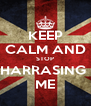KEEP CALM AND STOP HARRASING  ME - Personalised Poster A4 size
