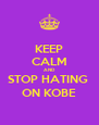 KEEP CALM AND STOP HATING  ON KOBE - Personalised Poster A4 size